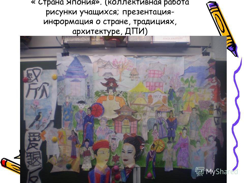 « Страна Япония». (коллективная работа рисунки учащихся; презентация- информация о стране, традициях, архитектуре, ДПИ)