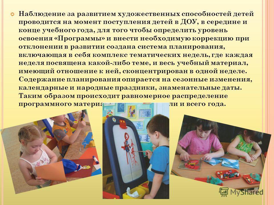 Наблюдение за развитием художественных способностей детей проводится на момент поступления детей в ДОУ, в середине и конце учебного года, для того чтобы определить уровень освоения «Программы» и внести необходимую коррекцию при отклонении в развитии