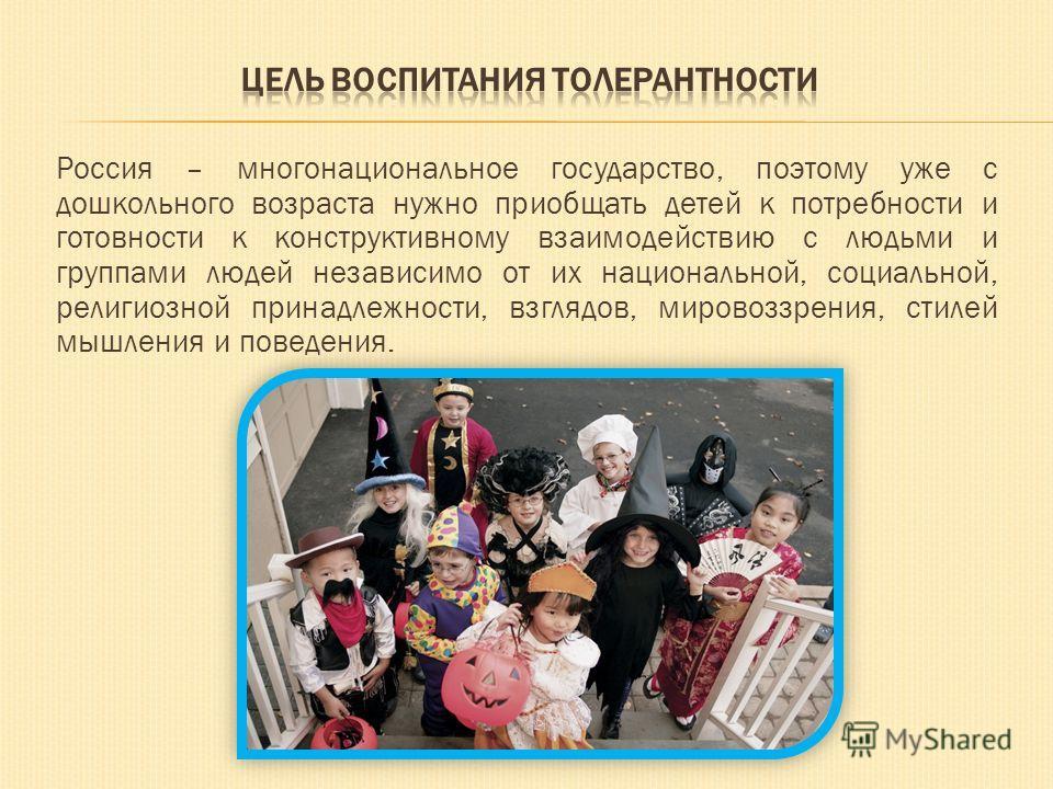 Россия – многонациональное государство, поэтому уже с дошкольного возраста нужно приобщать детей к потребности и готовности к конструктивному взаимодействию с людьми и группами людей независимо от их национальной, социальной, религиозной принадлежнос