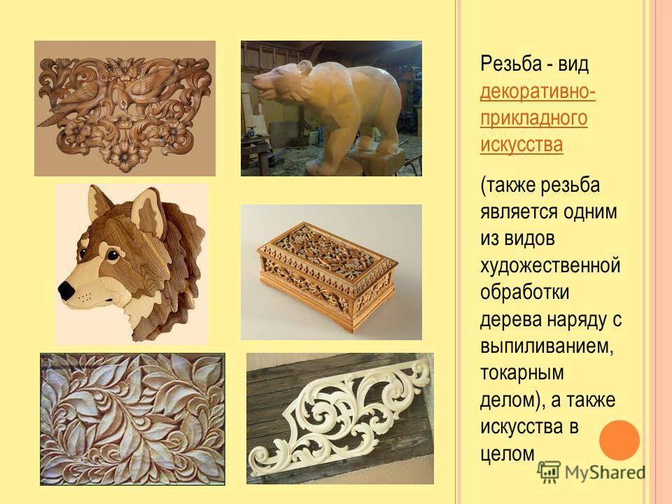 Резьба - вид декоративно- прикладного искусства декоративно- прикладного искусства (также резьба является одним из видов художественной обработки дерева наряду с выпиливанием, токарным делом), а также искусства в целом