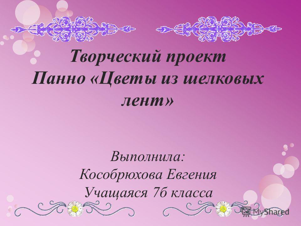 Творческий проект Панно «Цветы из шелковых лент» Выполнила: Кособрюхова Евгения Учащаяся 7 б класса