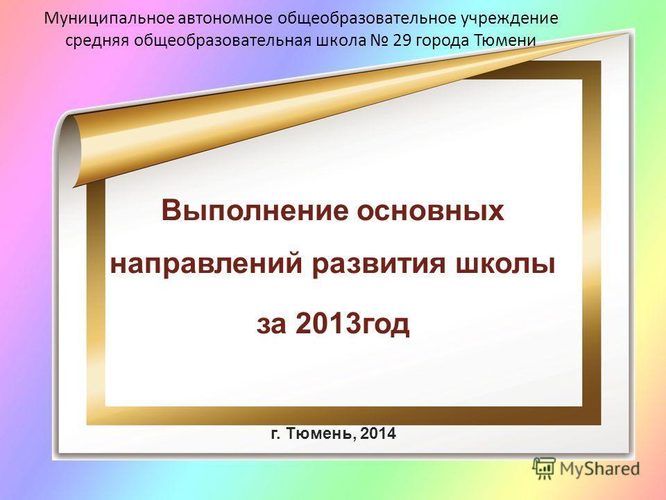 Муниципальное автономное общеобразовательное учреждение средняя общеобразовательная школа 29 города Тюмени Выполнение основных направлений развития школы за 2013 год г. Тюмень, 2014