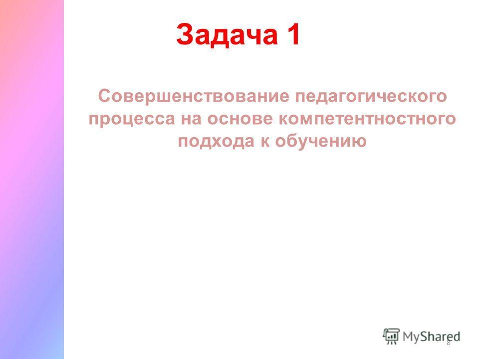 8 Задача 1 Совершенствование педагогического процесса на основе компетентностного подхода к обучению