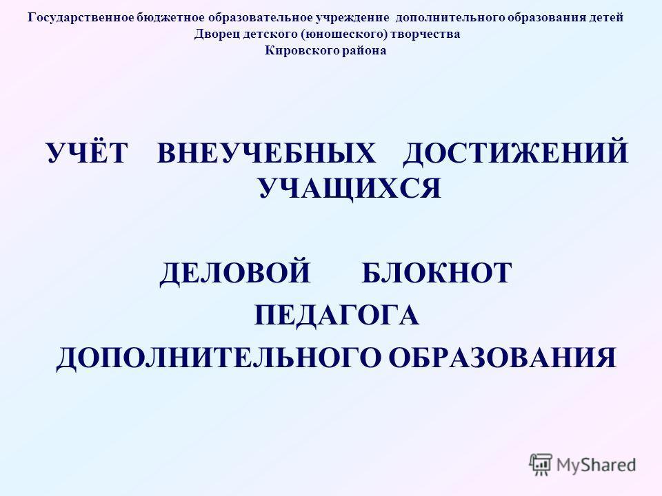 Государственное бюджетное образовательное учреждение дополнительного образования детей Дворец детского (юношеского) творчества Кировского района УЧЁТ ВНЕУЧЕБНЫХ ДОСТИЖЕНИЙ УЧАЩИХСЯ ДЕЛОВОЙ БЛОКНОТ ПЕДАГОГА ДОПОЛНИТЕЛЬНОГО ОБРАЗОВАНИЯ