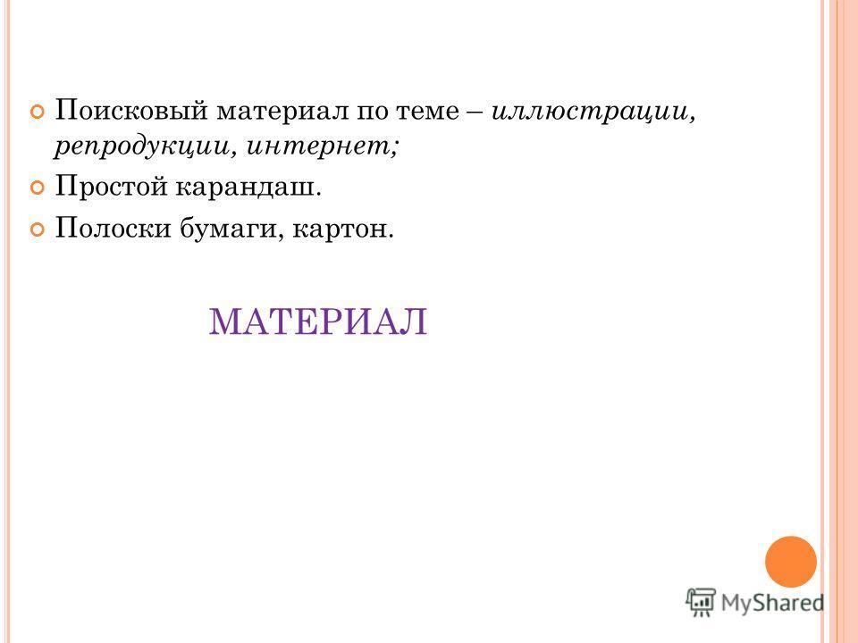 МАТЕРИАЛ Поисковый материал по теме – иллюстрации, репродукции, интернет; Простой карандаш. Полоски бумаги, картон.