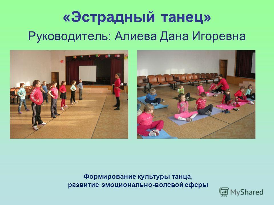 «Эстрадный танец» Руководитель: Алиева Дана Игоревна Формирование культуры танца, развитие эмоционально-волевой сферы