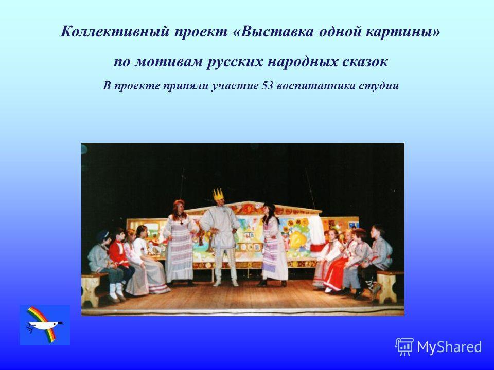Коллективный проект «Выставка одной картины» по мотивам русских народных сказок В проекте приняли участие 53 воспитанника студии