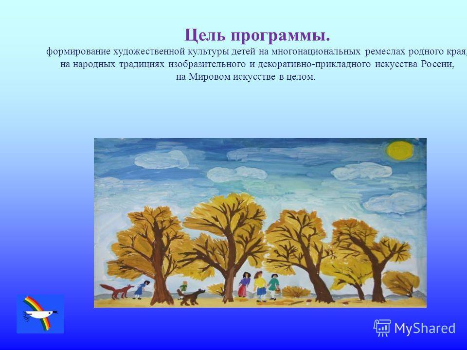 Цель программы. формирование художественной культуры детей на многонациональных ремеслах родного края, на народных традициях изобразительного и декоративно-прикладного искусства России, на Мировом искусстве в целом.