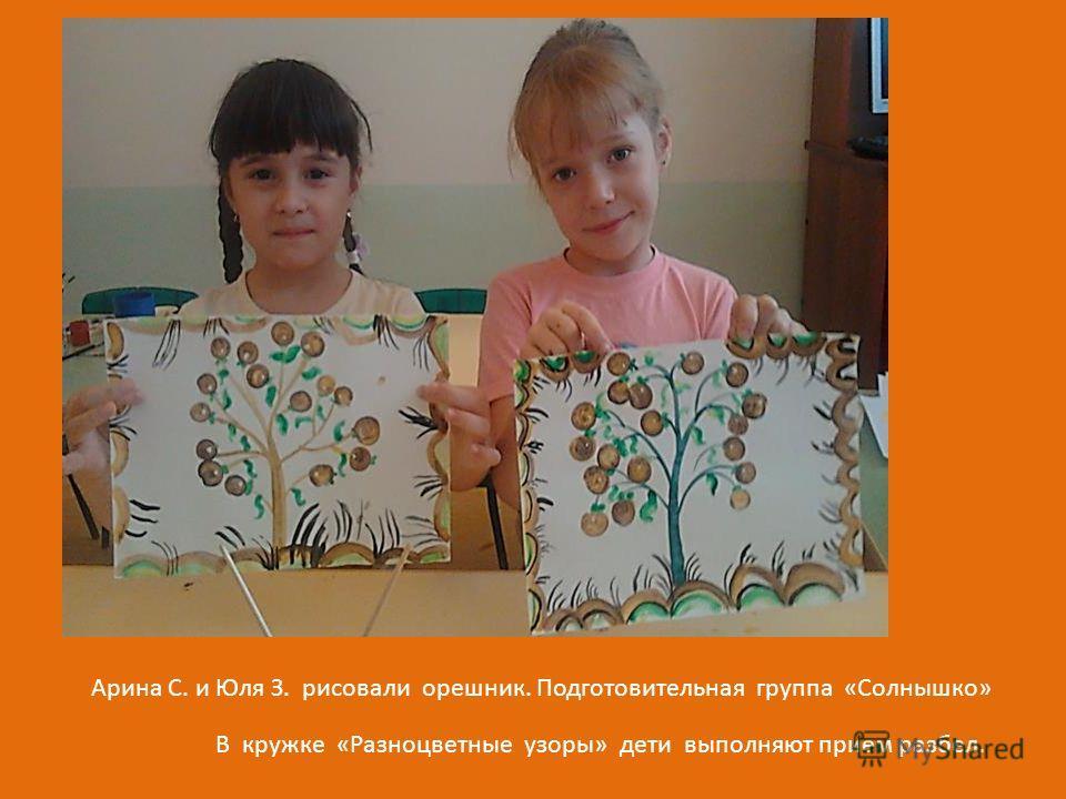 В кружке «Разноцветные узоры» дети выполняют прием разбил. Арина С. и Юля З. рисовали орешник. Подготовительная группа «Солнышко»