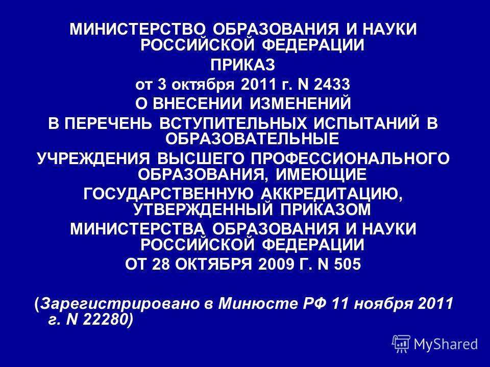 МИНИСТЕРСТВО ОБРАЗОВАНИЯ И НАУКИ РОССИЙСКОЙ ФЕДЕРАЦИИ ПРИКАЗ от 3 октября 2011 г. N 2433 О ВНЕСЕНИИ ИЗМЕНЕНИЙ В ПЕРЕЧЕНЬ ВСТУПИТЕЛЬНЫХ ИСПЫТАНИЙ В ОБРАЗОВАТЕЛЬНЫЕ УЧРЕЖДЕНИЯ ВЫСШЕГО ПРОФЕССИОНАЛЬНОГО ОБРАЗОВАНИЯ, ИМЕЮЩИЕ ГОСУДАРСТВЕННУЮ АККРЕДИТАЦИЮ,