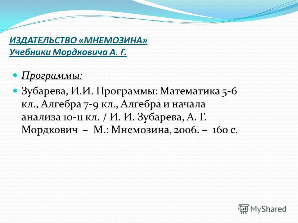 ИЗДАТЕЛЬСТВО «МНЕМОЗИНА» Учебники Мордковича А. Г. Программы: Зубарева, И.И. Программы: Математика 5-6 кл., Алгебра 7-9 кл., Алгебра и начала анализа 10-11 кл. / И. И. Зубарева, А. Г. Мордкович – М.: Мнемозина, 2006. – 160 с.