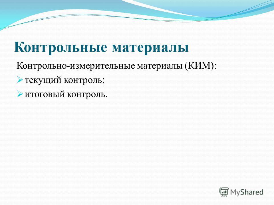 Контрольные материалы Контрольно-измерительные материалы (КИМ): текущий контроль; итоговый контроль.