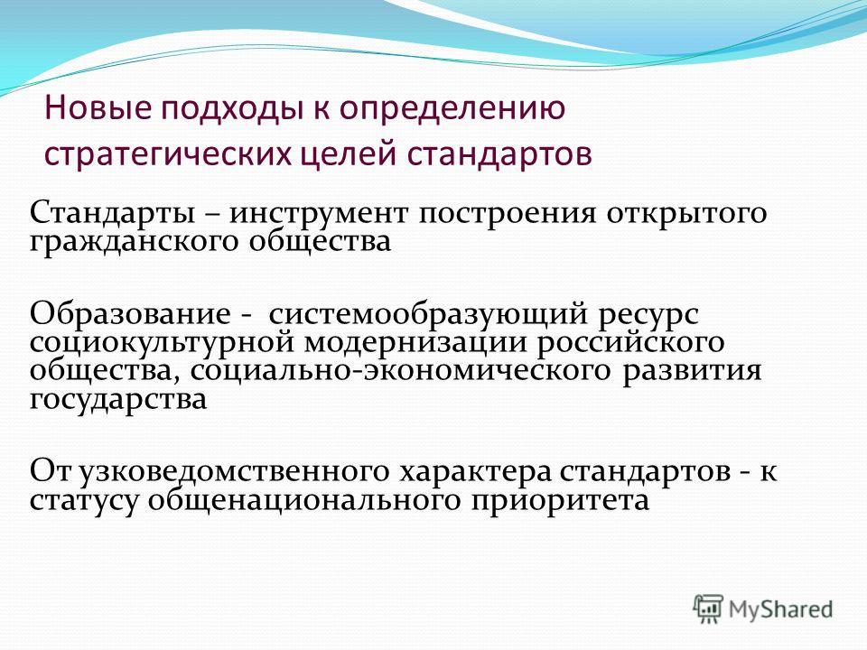 Новые подходы к определению стратегических целей стандартов Стандарты – инструмент построения открытого гражданского общества Образование - системообразующий ресурс социокультурной модернизации российского общества, социально-экономического развития