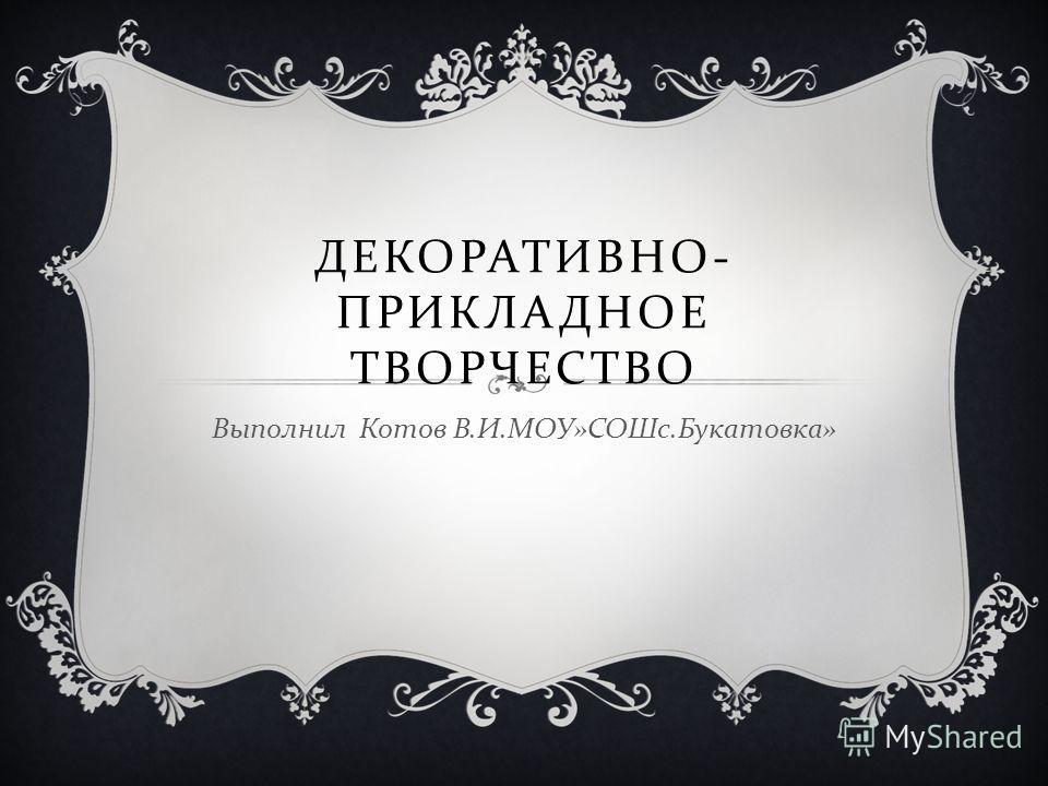 ДЕКОРАТИВНО - ПРИКЛАДНОЕ ТВОРЧЕСТВО Выполнил Котов В. И. МОУ » СОШс. Букатовка »
