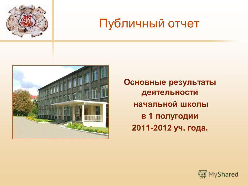 Публичный отчет Основные результаты деятельности начальной школы в 1 полугодии 2011-2012 уч. года.