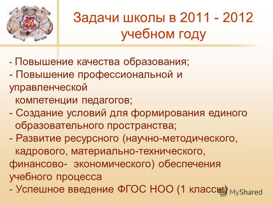 Задачи школы в 2011 - 2012 учебном году - Повышение качества образования; - Повышение профессиональной и управленческой компетенции педагогов; - Создание условий для формирования единого образовательного пространства; - Развитие ресурсного (научно-ме