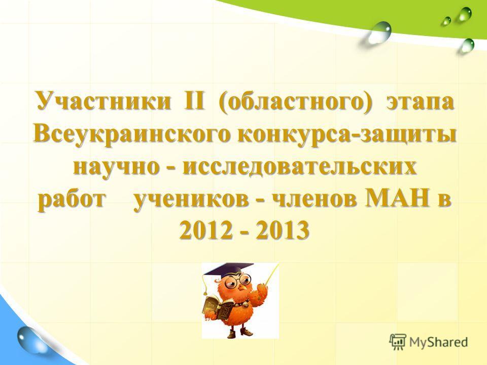 Участники ІІ (областного) этапа Всеукраинского конкурса-защиты научно - исследовательских работ учеников - членов МАН в 2012 - 2013