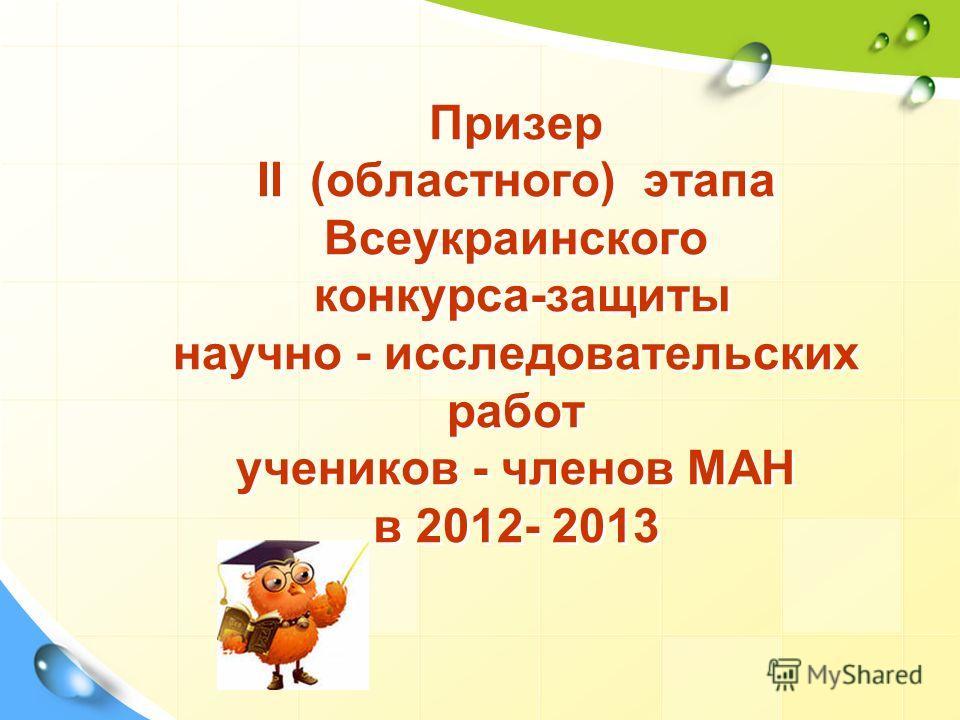 Призер ІІ (областного) этапа Всеукраинского конкурса-защиты научно - исследовательских работ учеников - членов МАН в 2012- 2013