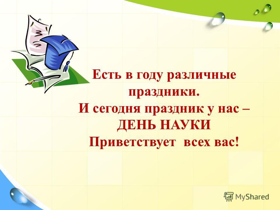 Есть в году различные праздники. И сегодня праздник у нас – ДЕНЬ НАУКИ Приветствует всех вас!