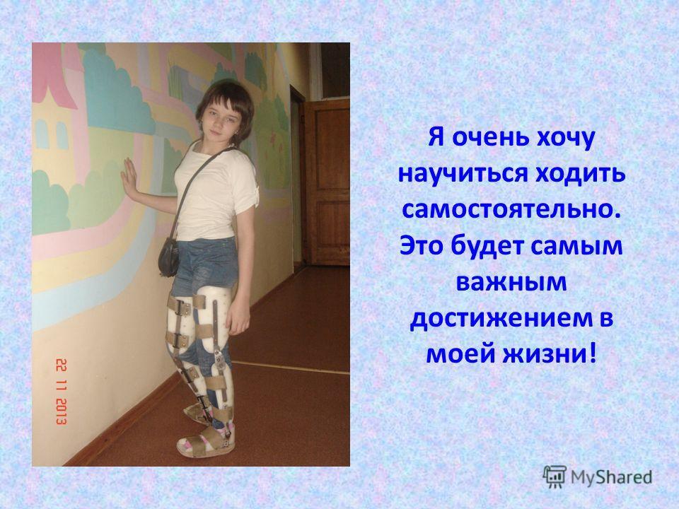 Я очень хочу научиться ходить самостоятельно. Это будет самым важным достижением в моей жизни!