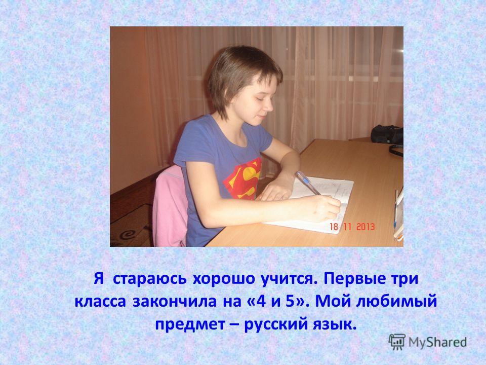 Я стараюсь хорошо учится. Первые три класса закончила на «4 и 5». Мой любимый предмет – русский язык.