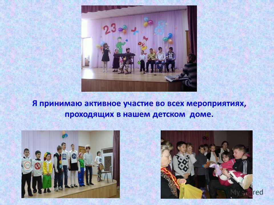 Я принимаю активное участие во всех мероприятиях, проходящих в нашем детском доме.