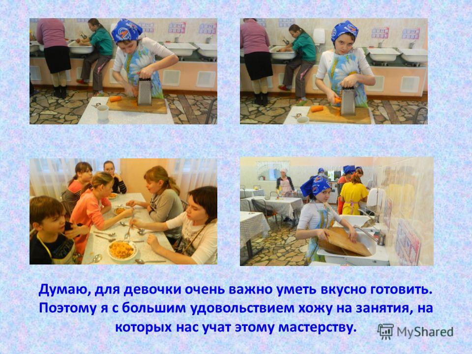 Думаю, для девочки очень важно уметь вкусно готовить. Поэтому я с большим удовольствием хожу на занятия, на которых нас учат этому мастерству.