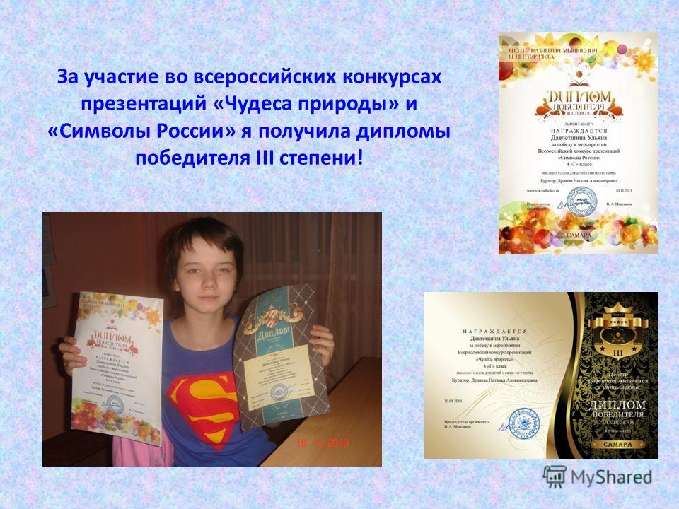 За участие во всероссийских конкурсах презентаций «Чудеса природы» и «Символы России» я получила дипломы победителя III степени!