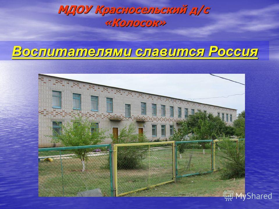МДОУ Красносельский д/с «Колосок» Воспитателями славится Россия