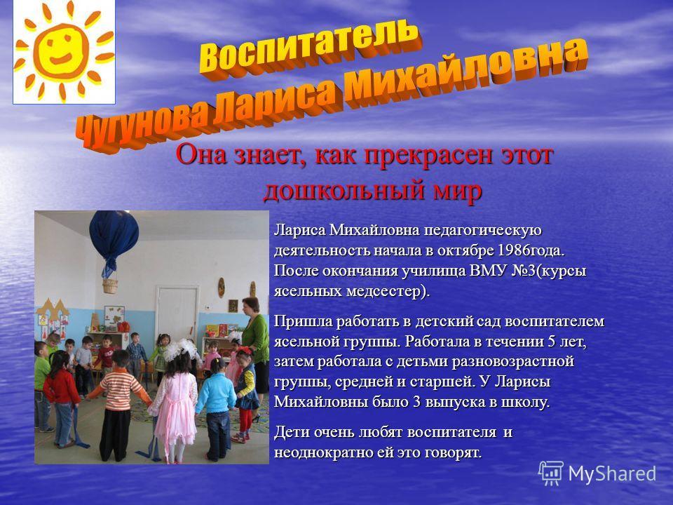 Она знает, как прекрасен этот дошкольный мир Лариса Михайловна педагогическую деятельность начала в октябре 1986 года. После окончания училища ВМУ 3(курсы ясельных медсестер). Пришла работать в детский сад воспитателем ясельной группы. Работала в теч