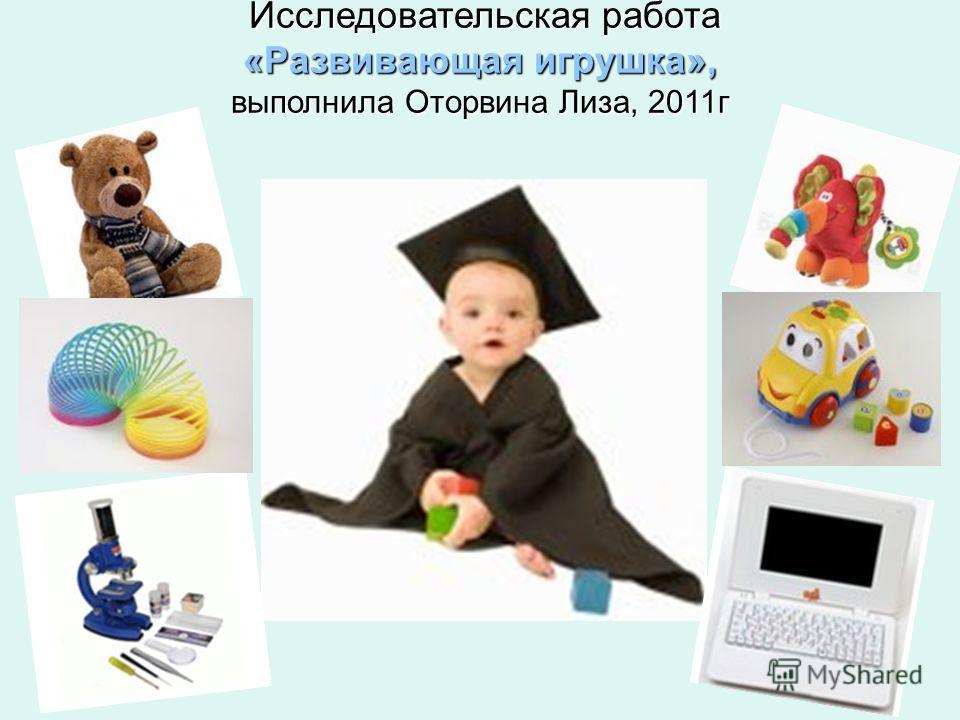 Исследовательская работа «Развивающая игрушка», выполнила Оторвина Лиза, 2011 г Исследовательская работа «Развивающая игрушка», выполнила Оторвина Лиза, 2011 г