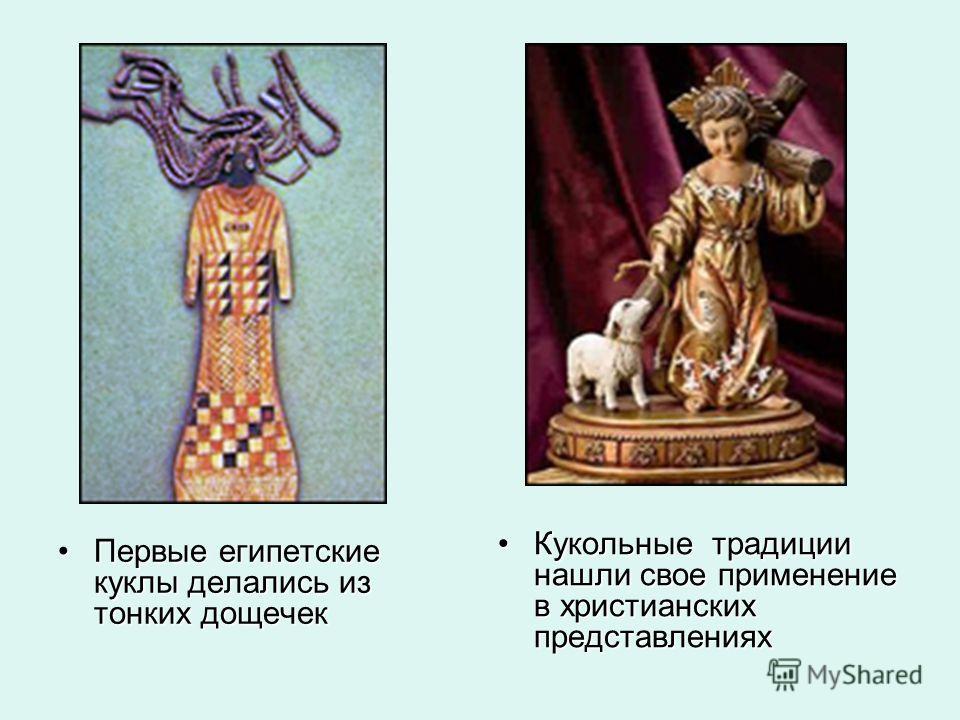 Первые египетские куклы делались из тонких дощечек Первые египетские куклы делались из тонких дощечек Кукольные традиции нашли свое применение в христианских представлениях Кукольные традиции нашли свое применение в христианских представлениях