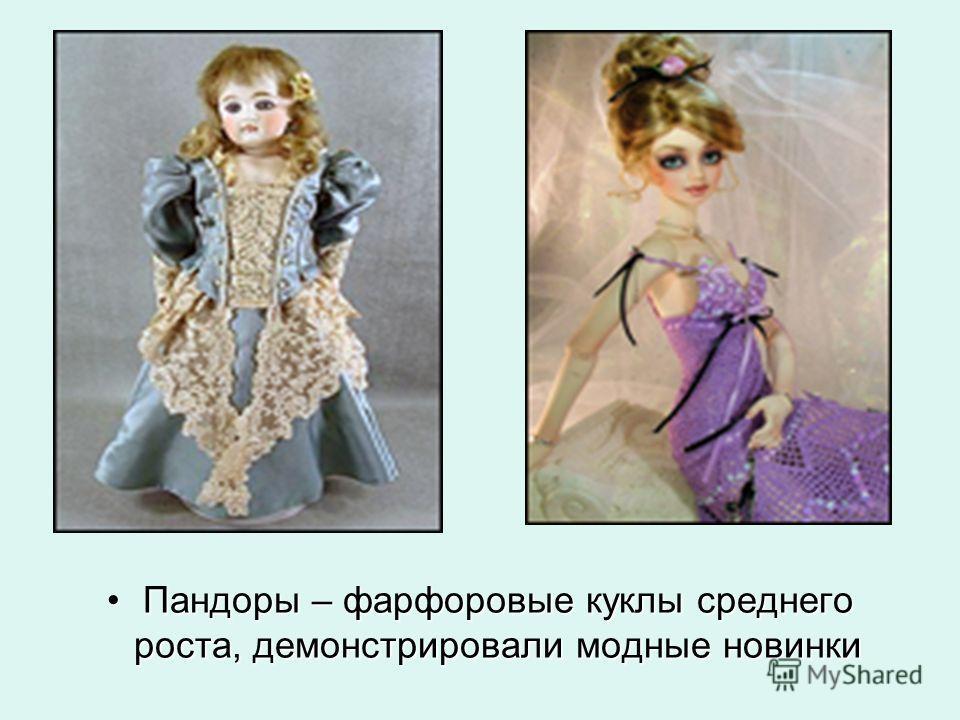 Пандоры – фарфоровые куклы среднего роста, демонстрировали модные новинки Пандоры – фарфоровые куклы среднего роста, демонстрировали модные новинки