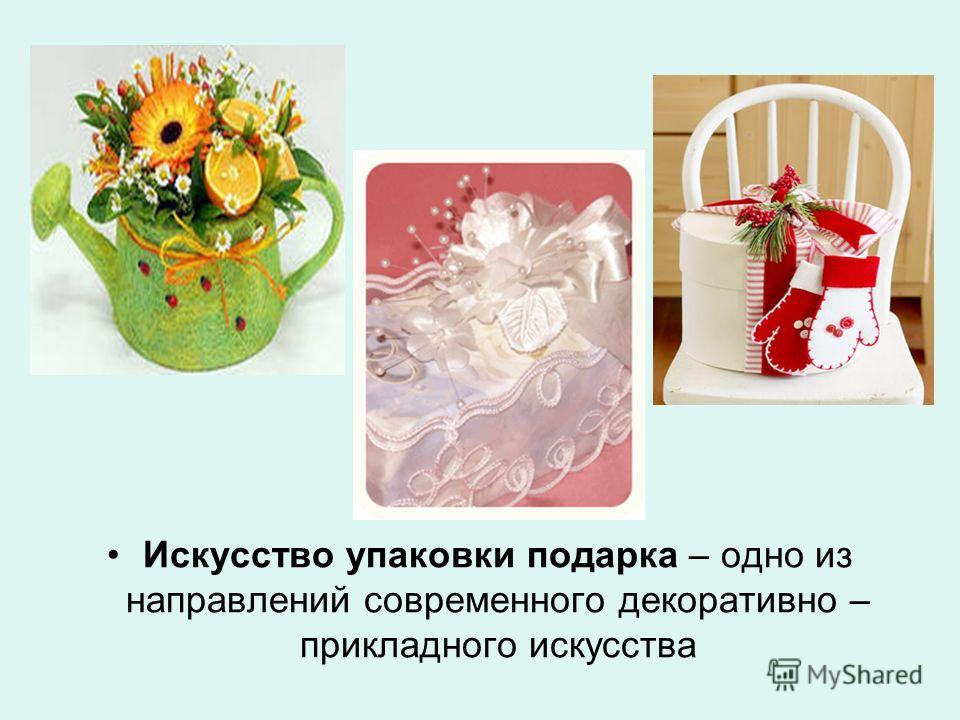 Искусство упаковки подарка – одно из направлений современного декоративно – прикладного искусства