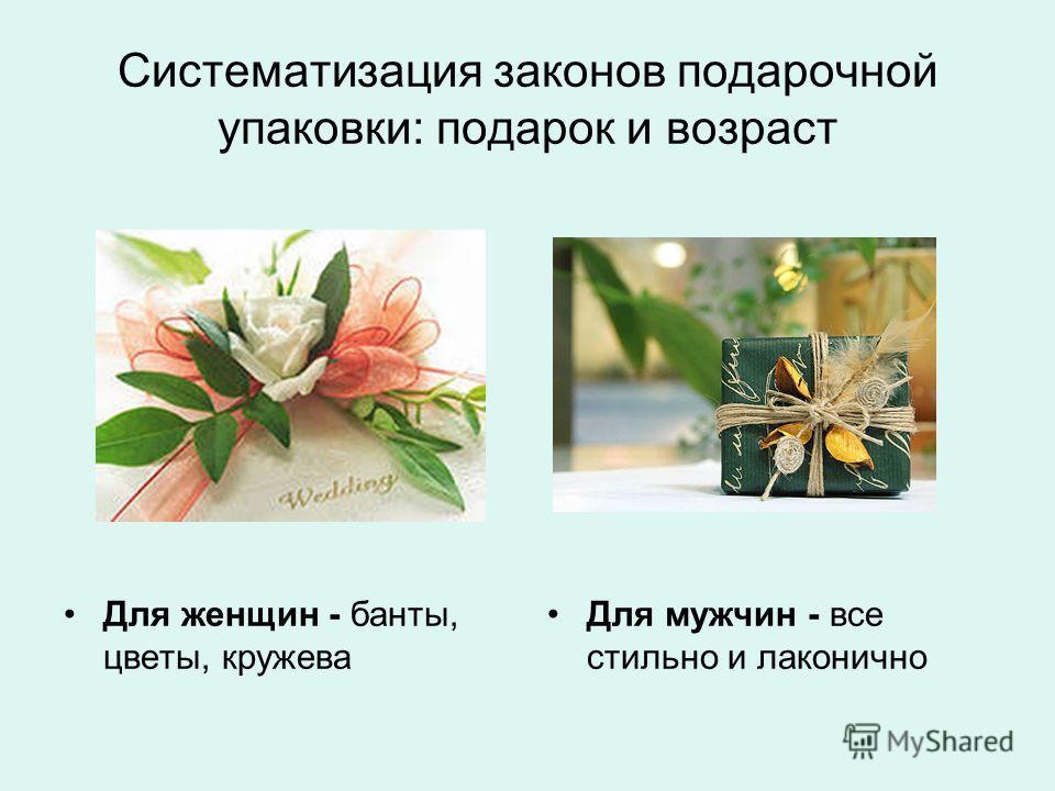 Систематизация законов подарочной упаковки: подарок и возраст Для женщин - банты, цветы, кружева Для мужчин - все стильно и лаконично