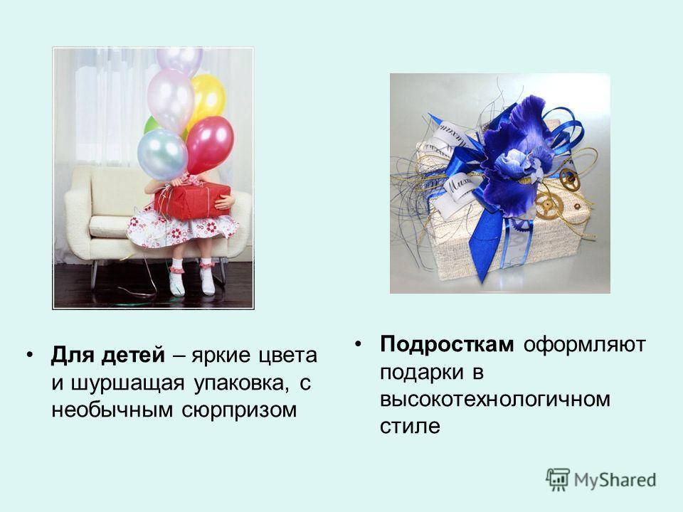 Для детей – яркие цвета и шуршащая упаковка, с необычным сюрпризом Подросткам оформляют подарки в высокотехнологичном стиле