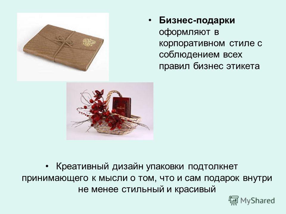 Креативный дизайн упаковки подтолкнет принимающего к мысли о том, что и сам подарок внутри не менее стильный и красивый Бизнес-подарки оформляют в корпоративном стиле с соблюдением всех правил бизнес этикета