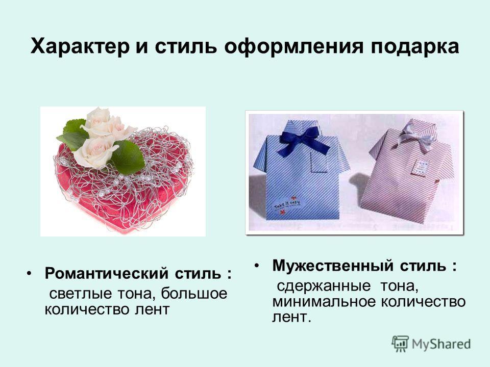 Характер и стиль оформления подарка Романтический стиль : светлые тона, большое количество лент Мужественный стиль : сдержанные тона, минимальное количество лент.