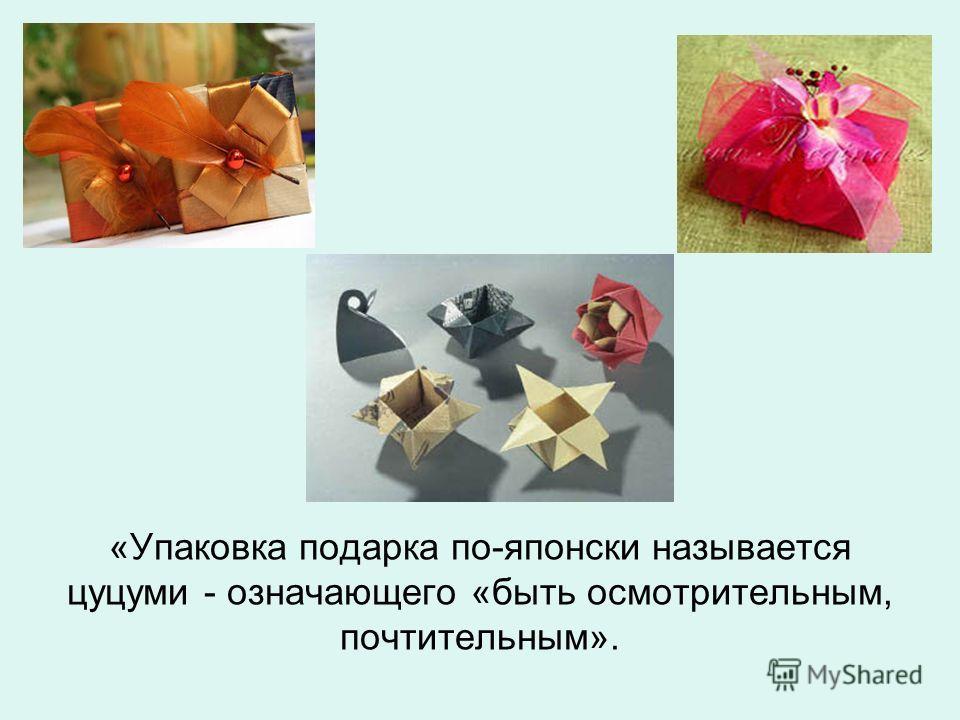 «Упаковка подарка по-японски называется цуцуми - означающего «быть осмотрительным, почтительным».