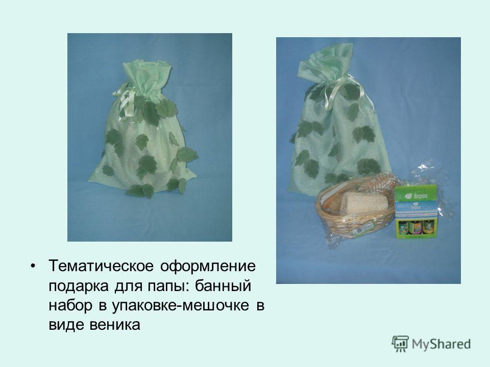 Тематическое оформление подарка для папы: банный набор в упаковке-мешочке в виде веника