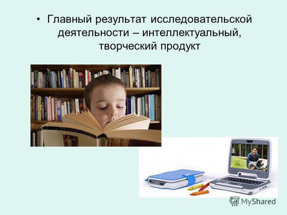 Главный результат исследовательской деятельности – интеллектуальный, творческий продукт