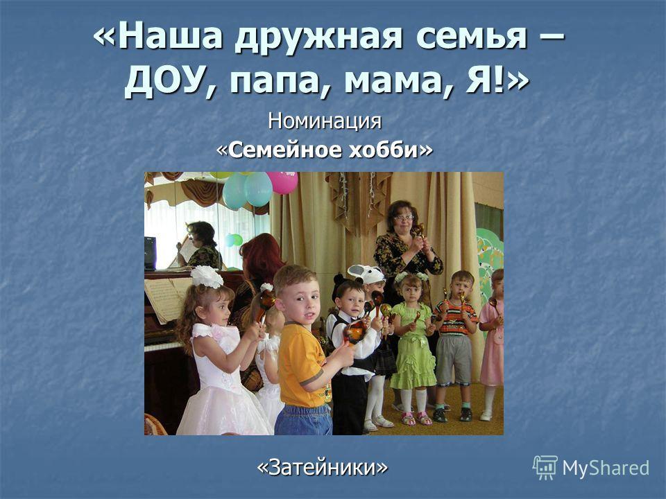 «Наша дружная семья – ДОУ, папа, мама, Я!» Номинация «Семейное хобби» «Затейники»