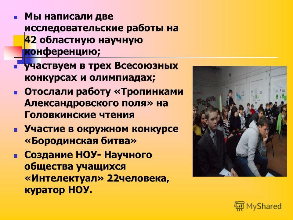 Мы написали две исследовательские работы на 42 областную научную конференцию; участвуем в трех Всесоюзных конкурсах и олимпиадах; Отослали работу «Тропинками Александровского поля» на Головкинские чтения Участие в окружном конкурсе «Бородинская битва