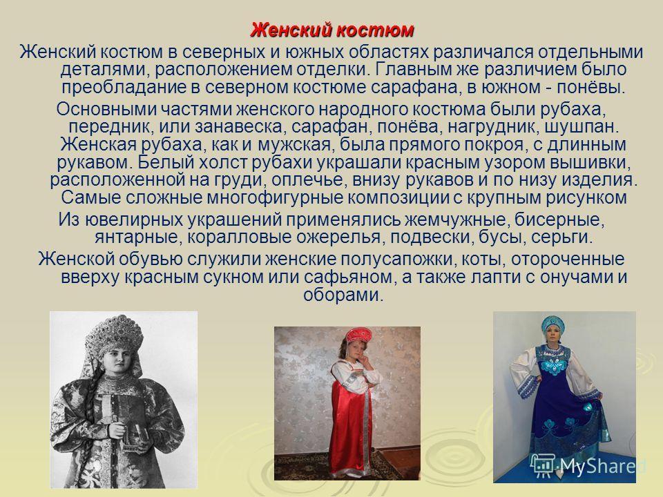 Женский костюм Женский костюм в северных и южных областях различался отдельными деталями, расположением отделки. Главным же различием было преобладание в северном костюме сарафана, в южном - понёвы. Основными частями женского народного костюма были р