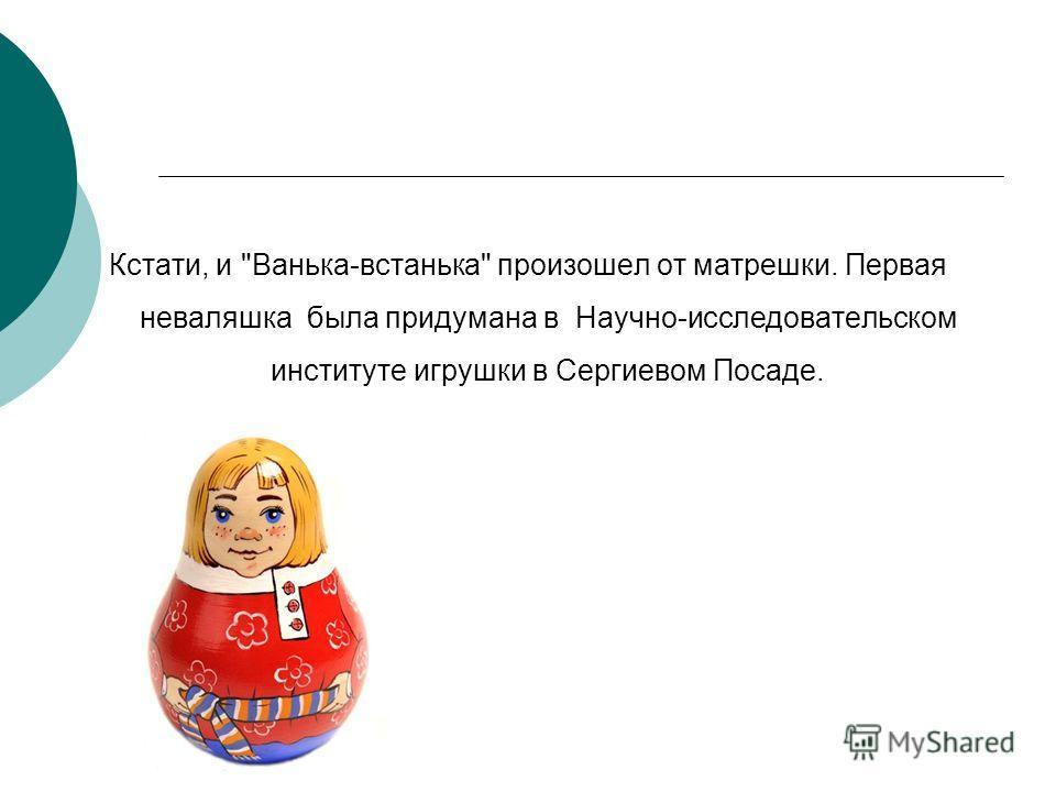 Кстати, и Ванька-встанька произошел от матрешки. Первая неваляшка была придумана в Научно-исследовательском институте игрушки в Сергиевом Посаде.