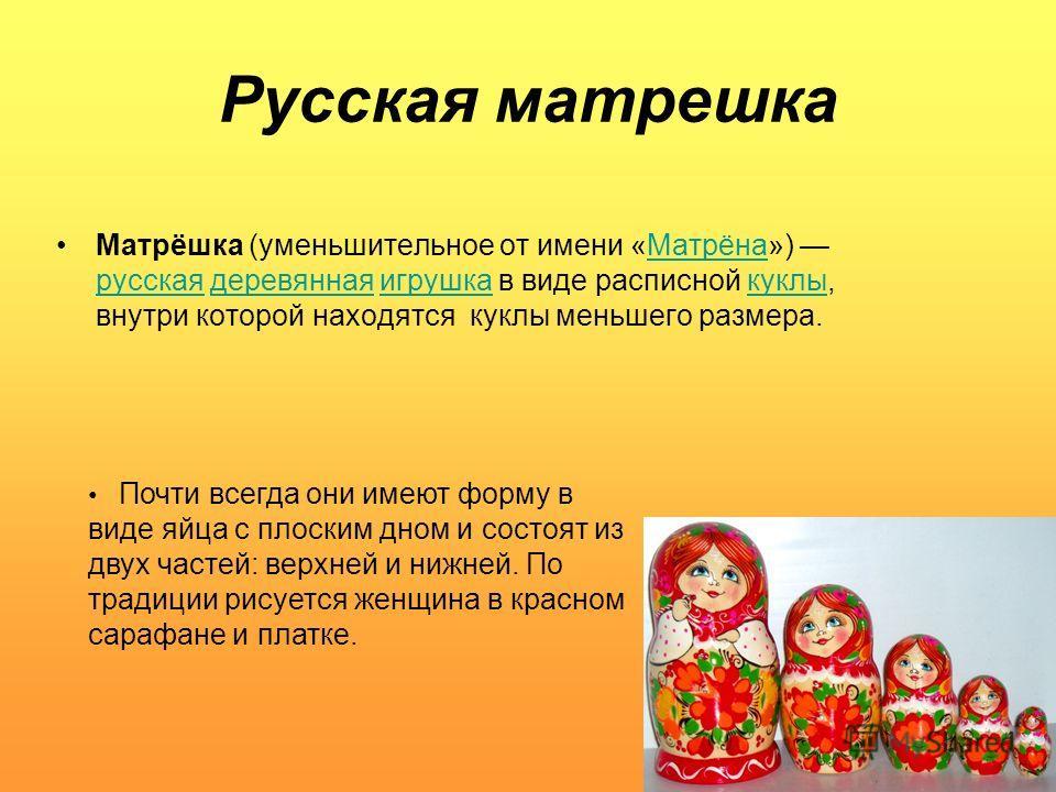 Русская матрешка Матрёшка (уменьшительное от имени «Матрёна») русская деревянная игрушка в виде расписной куклы, внутри которой находятся куклы меньшего размера. Почти всегда они имеют форму в виде яйца с плоским дном и состоят из двух частей: верхне