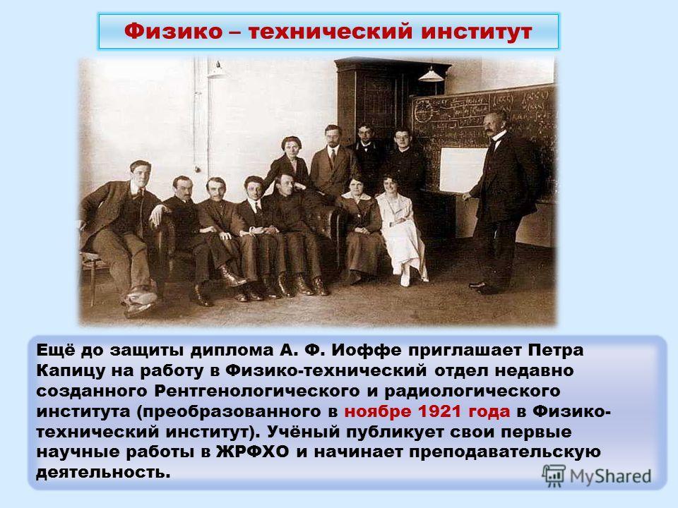 Ещё до защиты диплома А. Ф. Иоффе приглашает Петра Капицу на работу в Физико-технический отдел недавно созданного Рентгенологического и радиологического института (преобразованного в ноябре 1921 года в Физико- технический институт). Учёный публикует