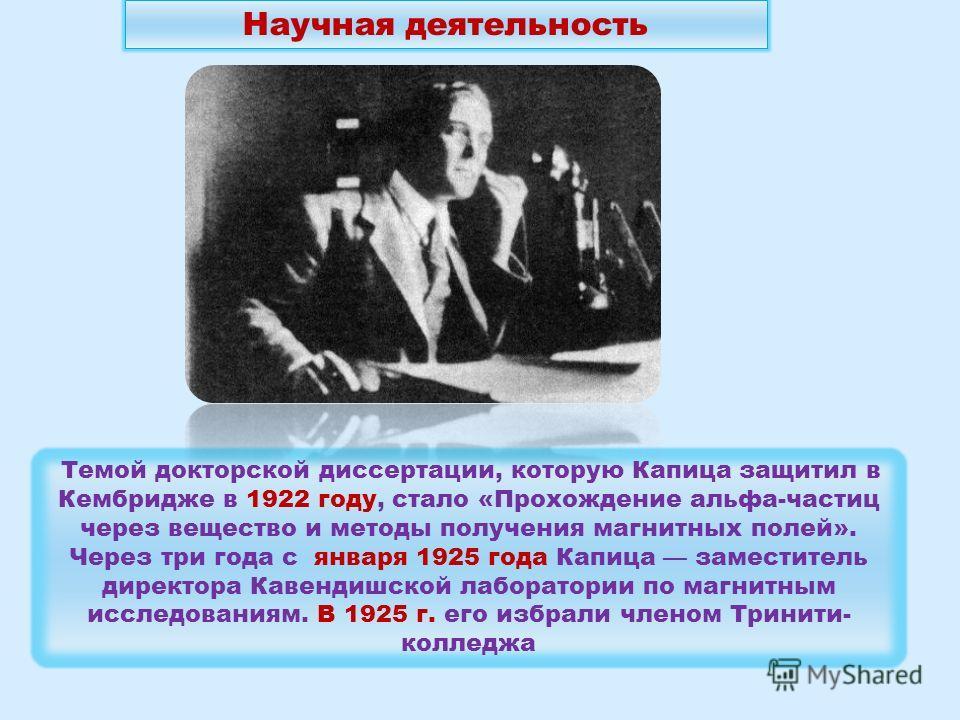 Темой докторской диссертации, которую Капица защитил в Кембридже в 1922 году, стало «Прохождение альфа-частиц через вещество и методы получения магнитных полей». Через три года с января 1925 года Капица заместитель директора Кавендишской лаборатории