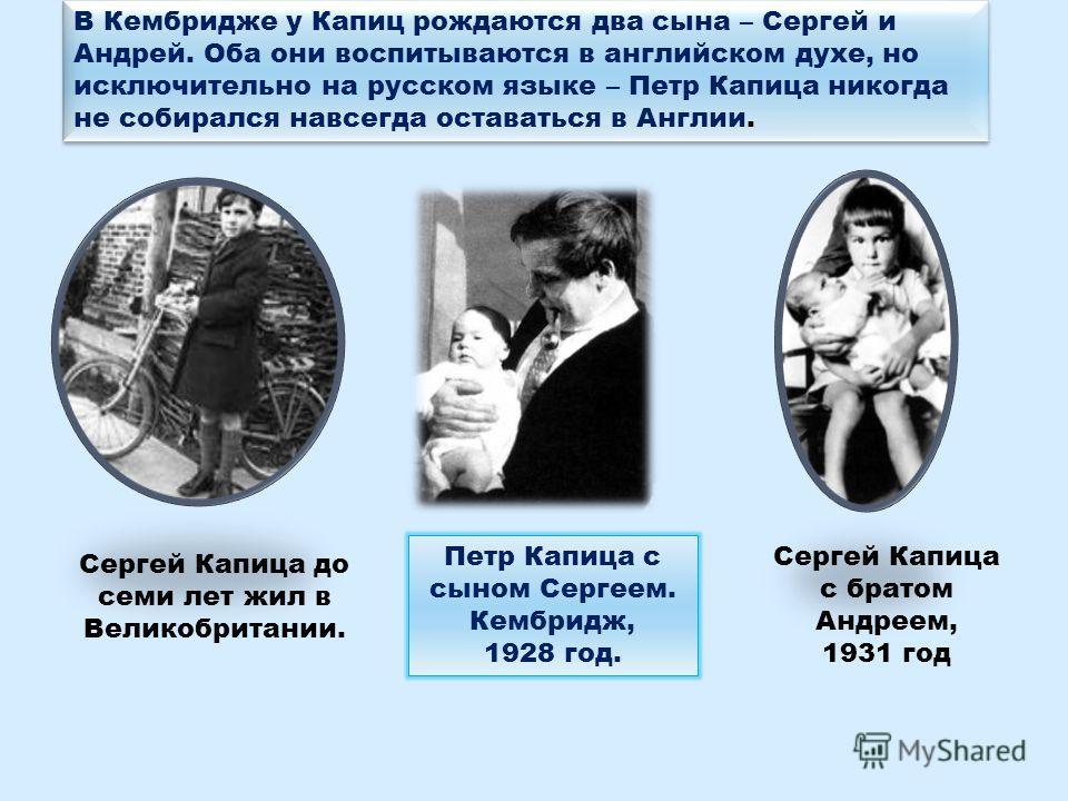 Сергей Капица с братом Андреем, 1931 год Сергей Капица до семи лет жил в Великобритании. Петр Капица с сыном Сергеем. Кембридж, 1928 год. В Кембридже у Капиц рождаются два сына – Сергей и Андрей. Оба они воспитываются в английском духе, но исключител