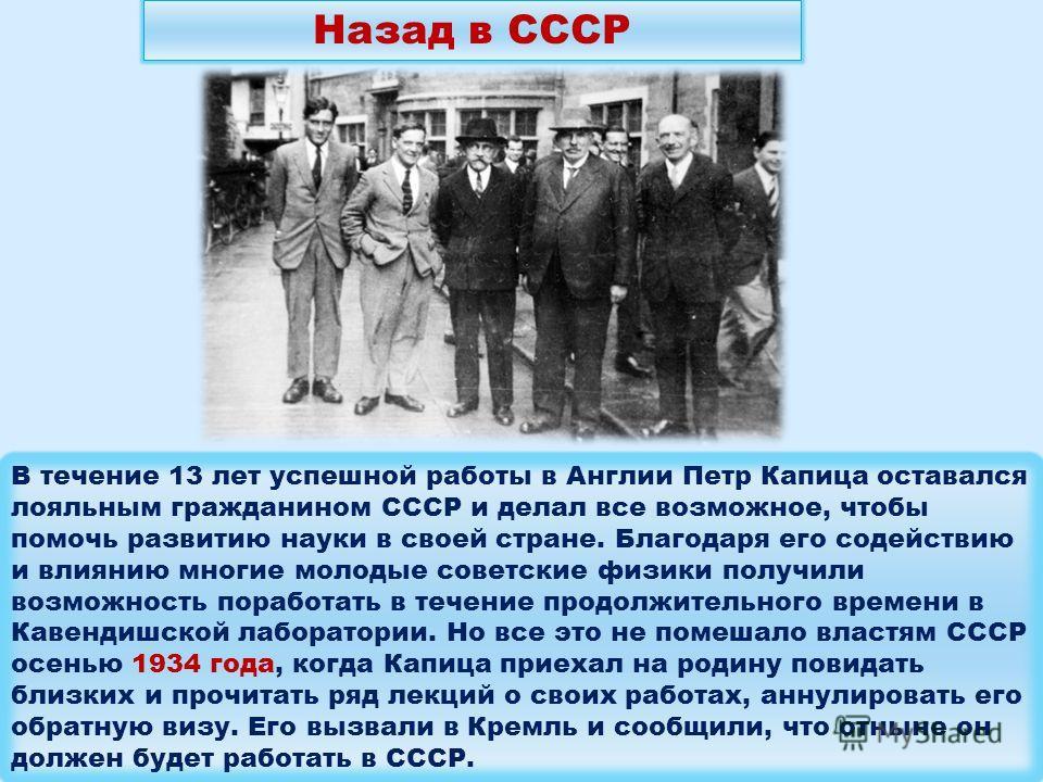 В течение 13 лет успешной работы в Англии Петр Капица оставался лояльным гражданином СССР и делал все возможное, чтобы помочь развитию науки в своей стране. Благодаря его содействию и влиянию многие молодые советские физики получили возможность пораб
